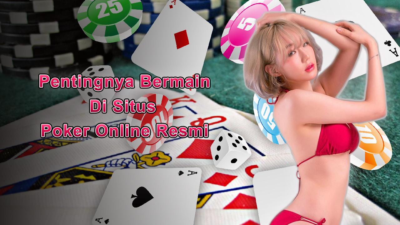 Pentingnya Bermain Di Situs Poker Online Resmi